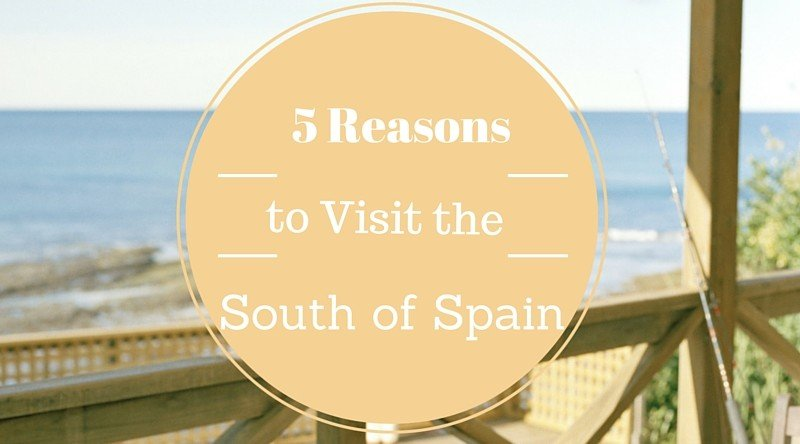 5 Reasons to Visit the South of Spain