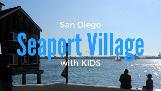 A Day At San Diego's Seaport Village With kids