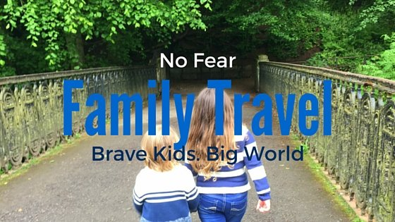 No Fear and Family Travel: Raising Brave Kids in a Big World