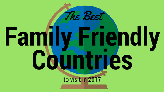 The Best Family Friendly Countries to Visit in 2017